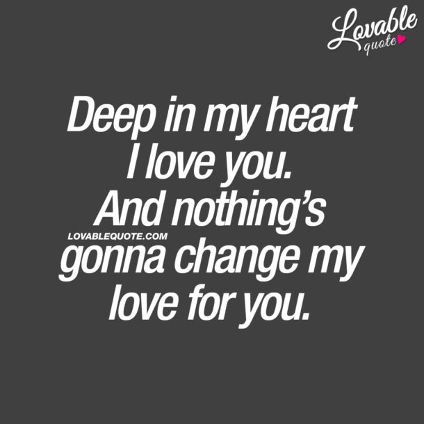 Deep in my heart I love you. And nothing's gonna change my love for you.