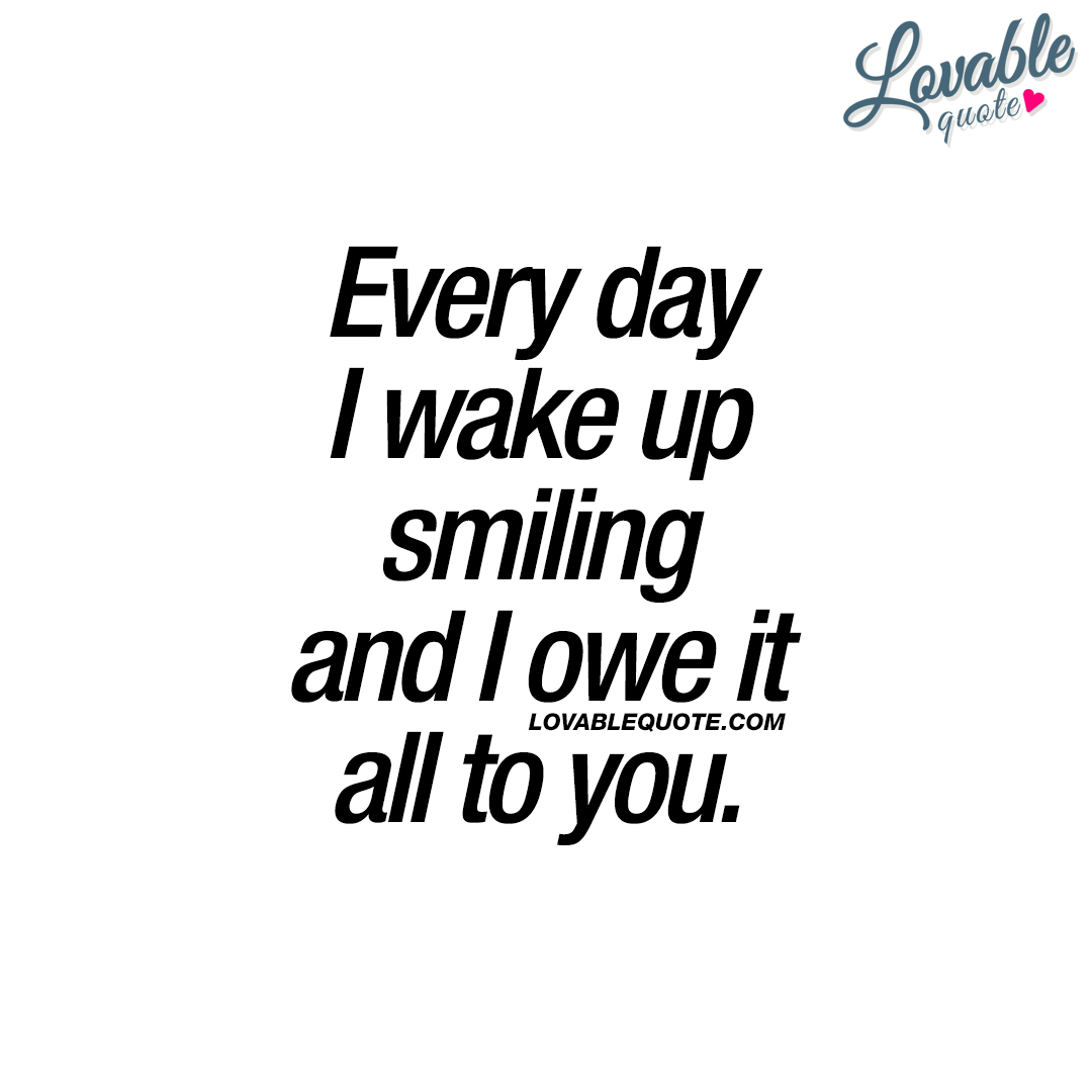 Every day I wake up smiling and I owe it all to you.