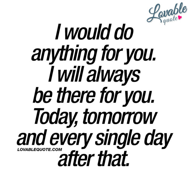 I would do anything for you. I will always be there for you. Today, tomorrow and every single day after that.