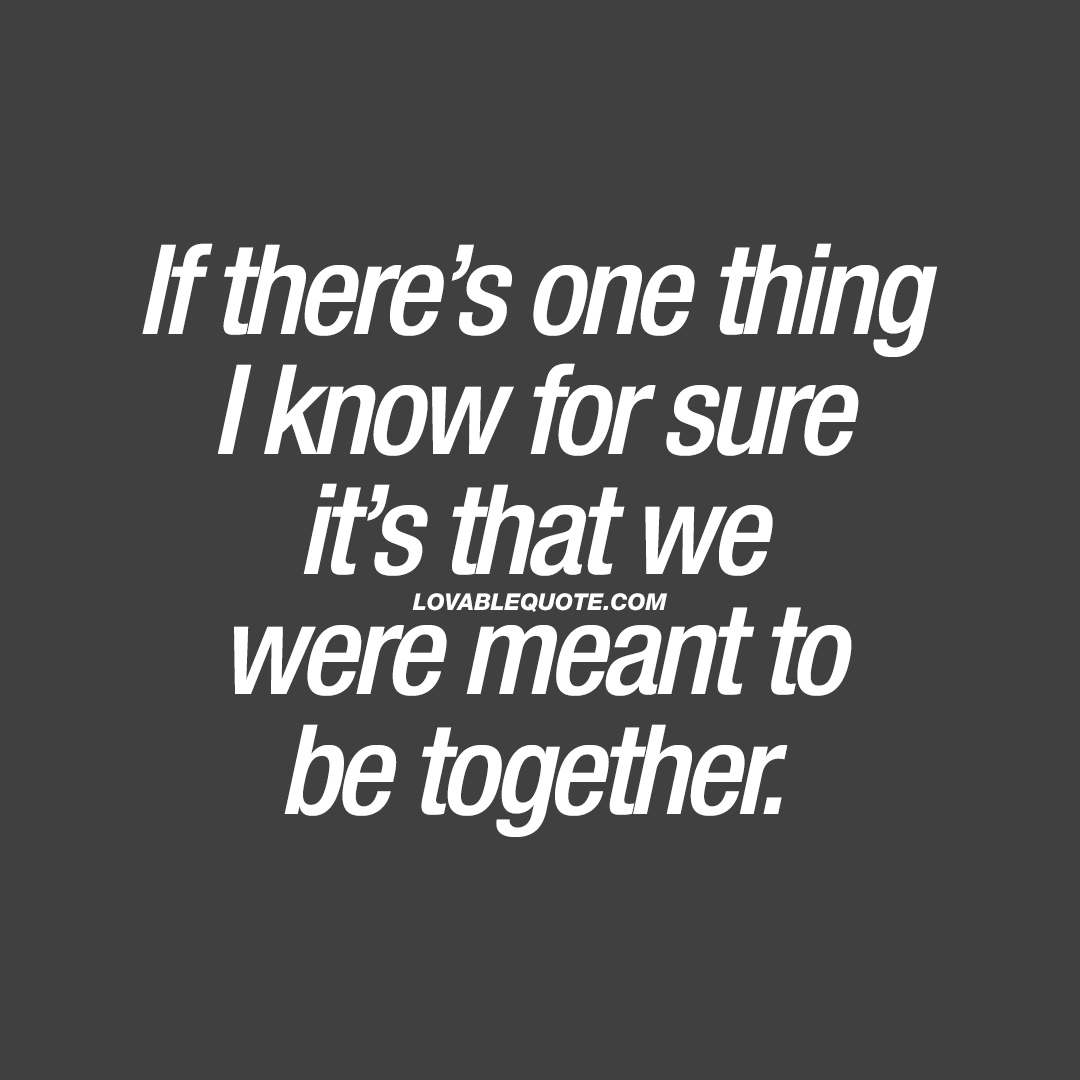 If there's one thing I'm sure of, it's that you were meant for me.