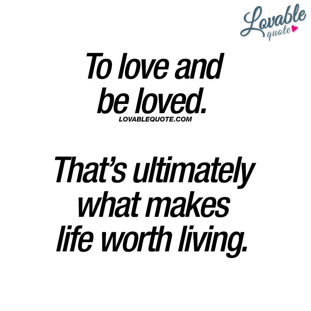 To love and be loved. That's ultimately what makes life worth living.