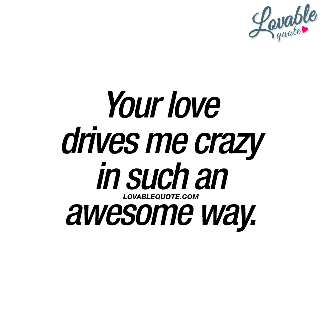 Your love drives me crazy in such an awesome way.