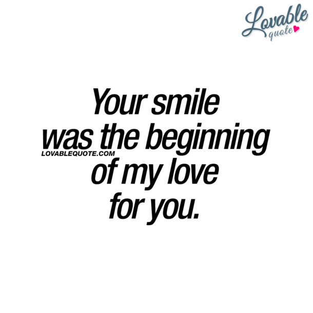 Your smile was the beginning of my love for you.