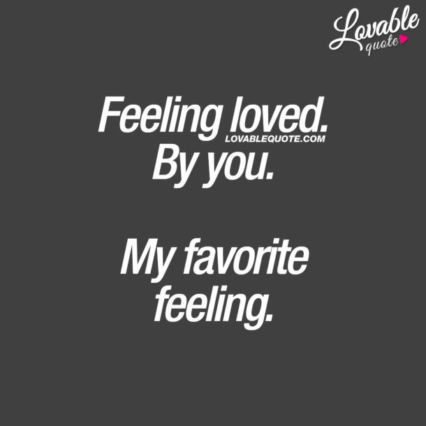 Feeling loved. By you. My favorite feeling.