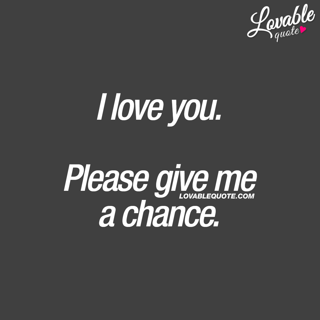 I love you. Please give me a chance.