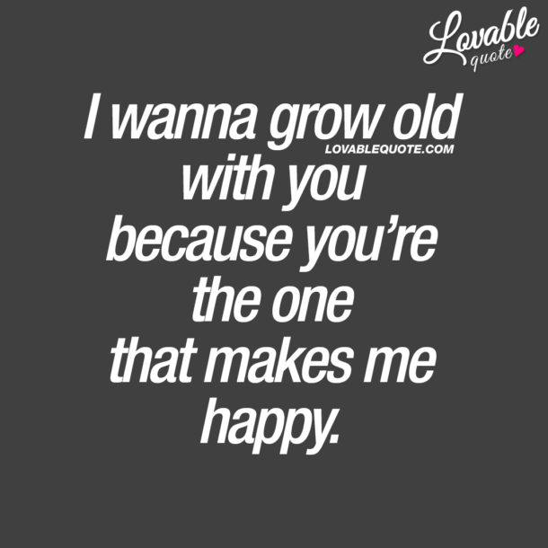 I wanna grow old with you because you're the one that makes me happy.