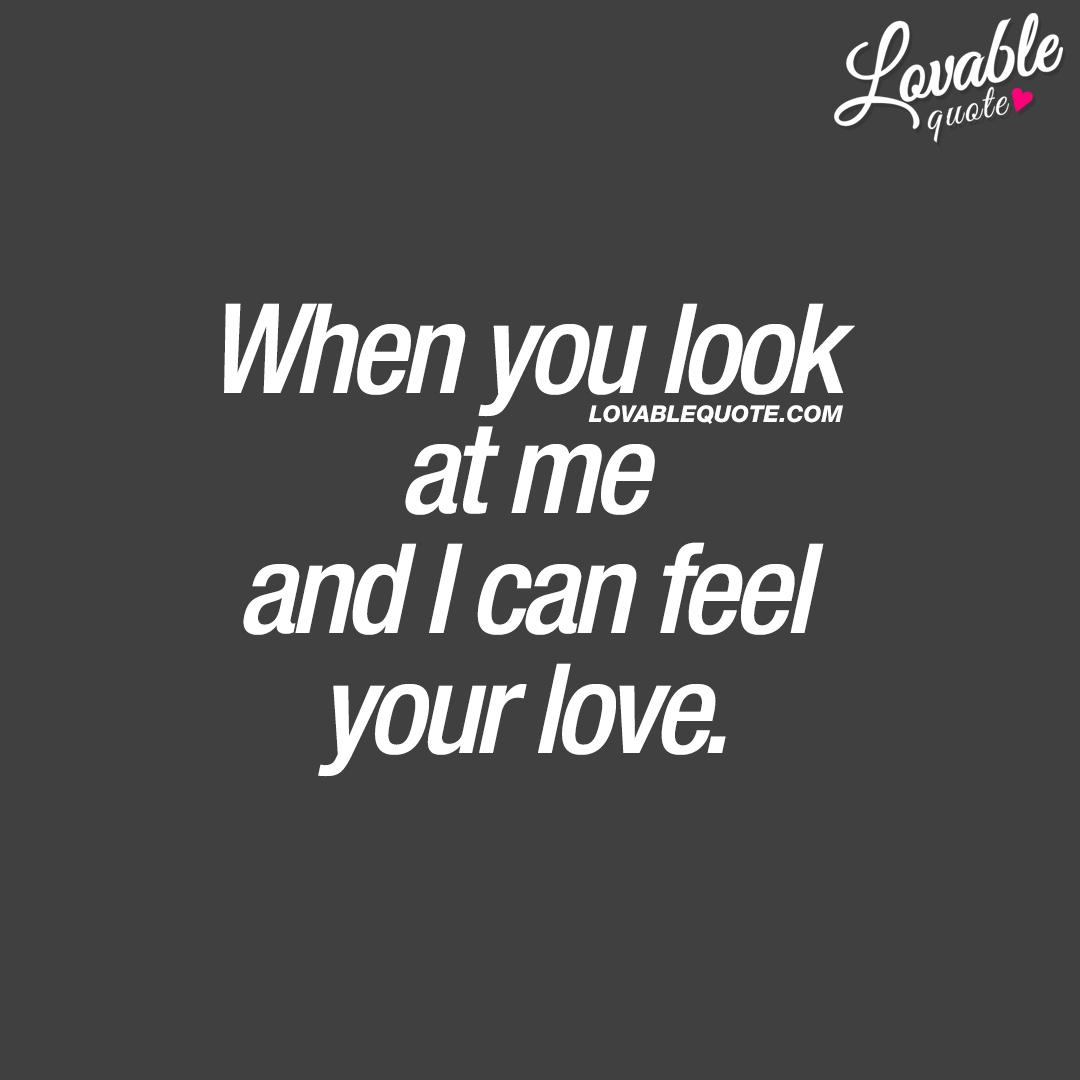 When you look at me and I can feel your love.