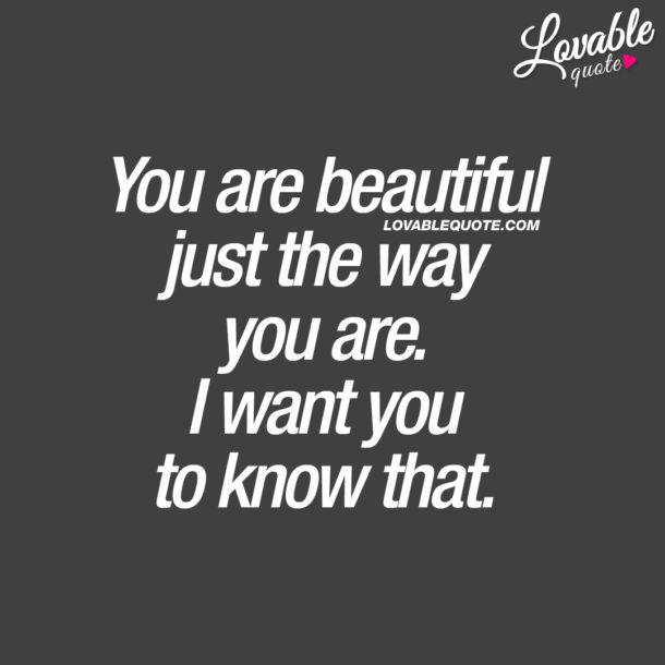 You are beautiful just the way you are. I want you to know that.
