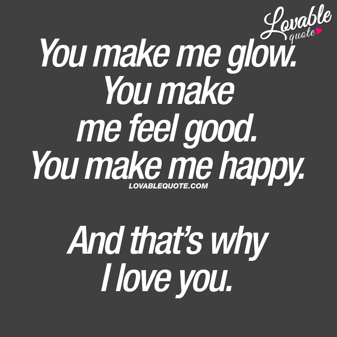 You make me glow. You make me feel good. You make me happy. And that's why I love you.