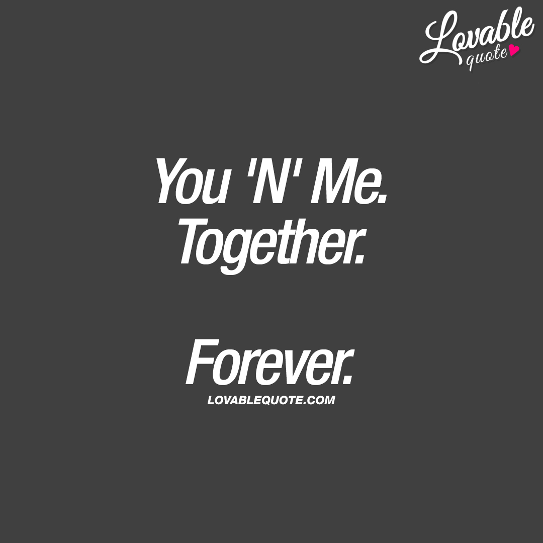 You 'N' Me. Together. Forever.