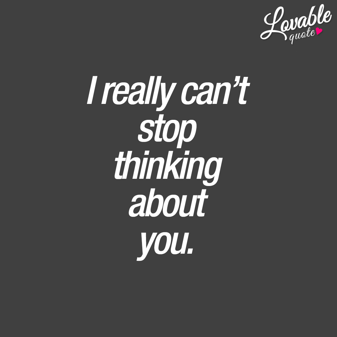 I really can't stop thinking about you.