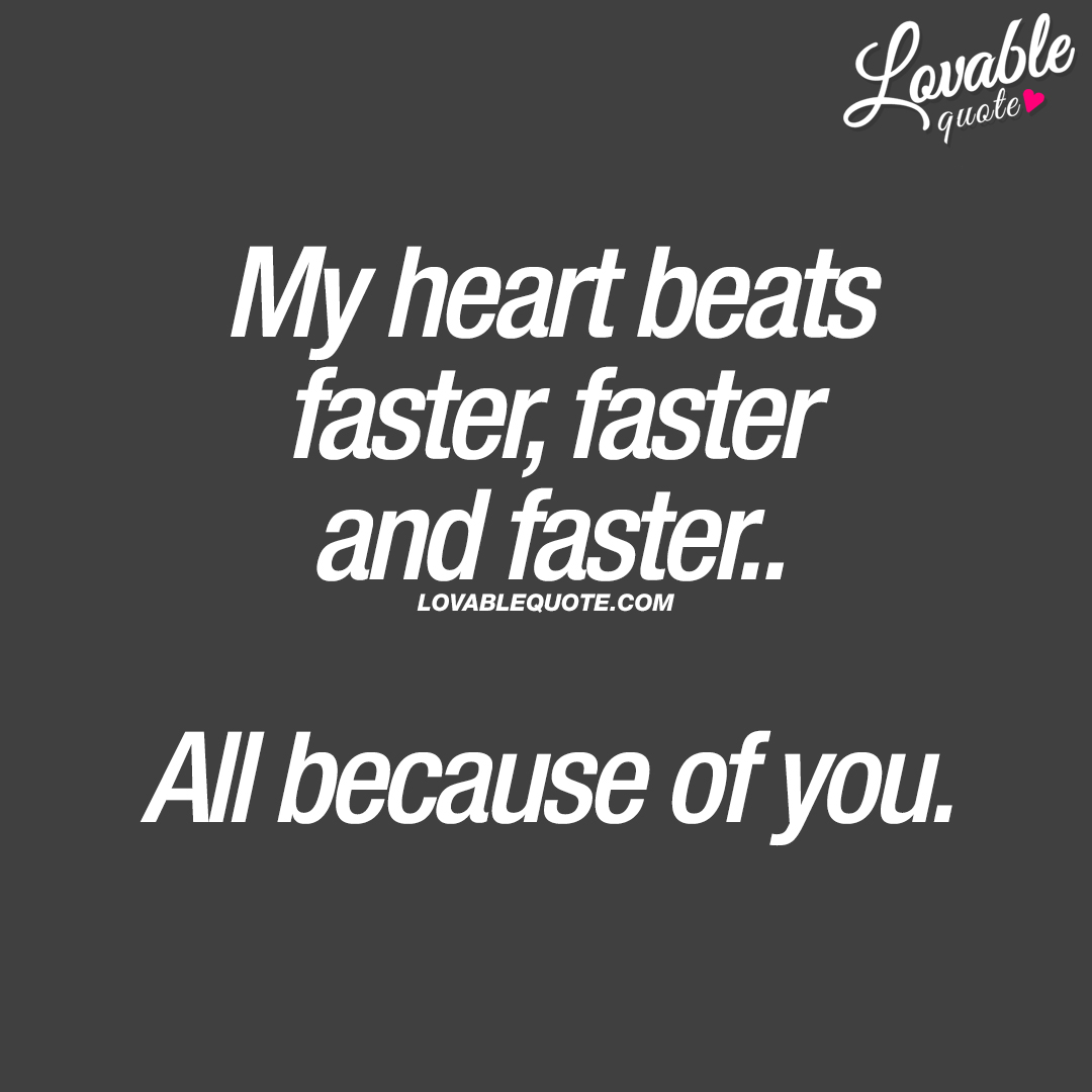 My heart beats faster, faster and faster.. All because of you.