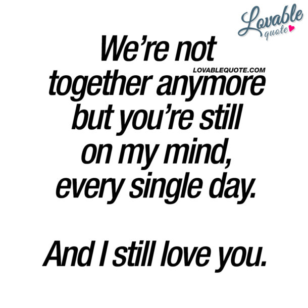We're not together anymore but you're still on my mind, every single day. And I still love you.