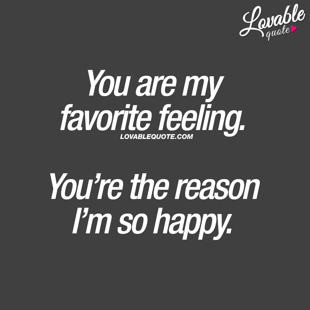 You are my favorite feeling. You're the reason I'm so happy.