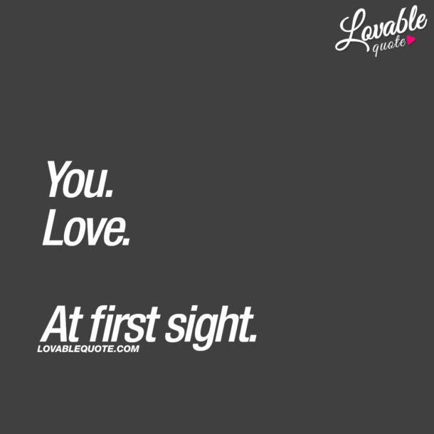 You. Love. At first sight.