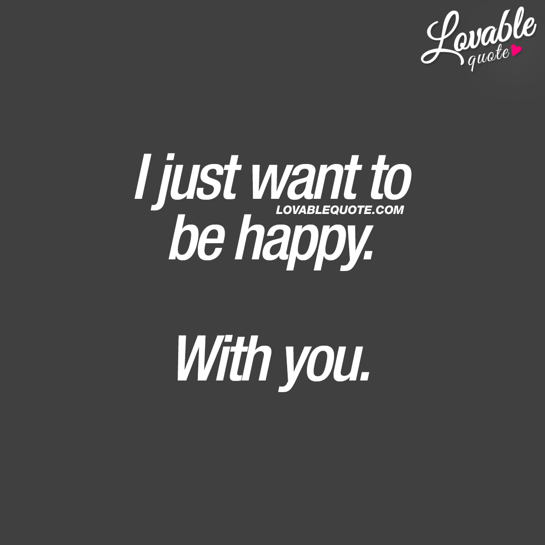I just want to be happy. With you.