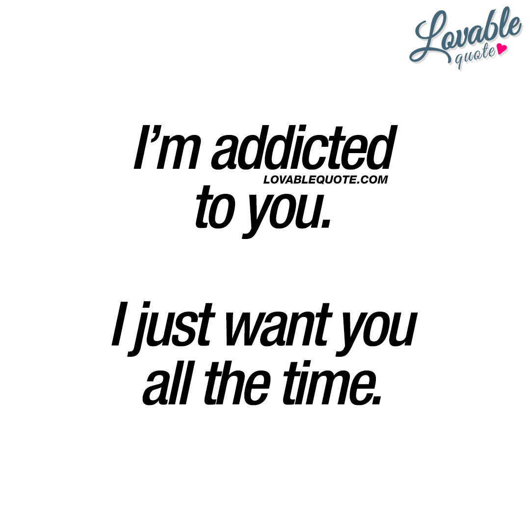 Addicted to you quotes: I\'m addicted to you. I just want you ...