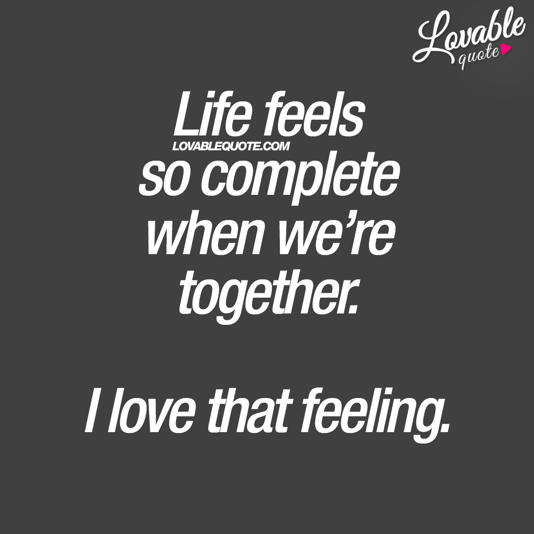 Life feels so complete when we're together. I love that feeling.