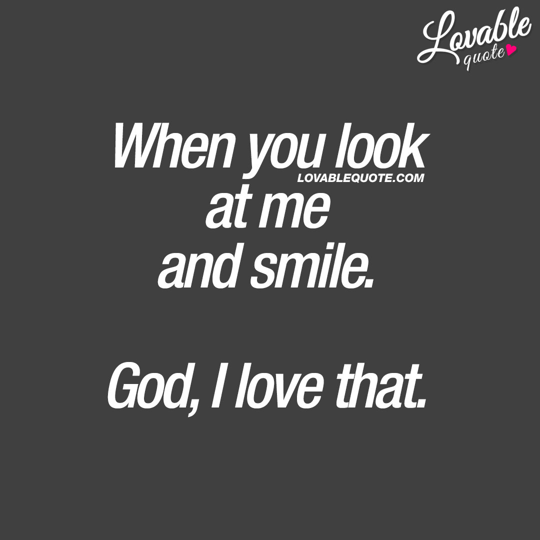When you look at me and smile. God, I love that.