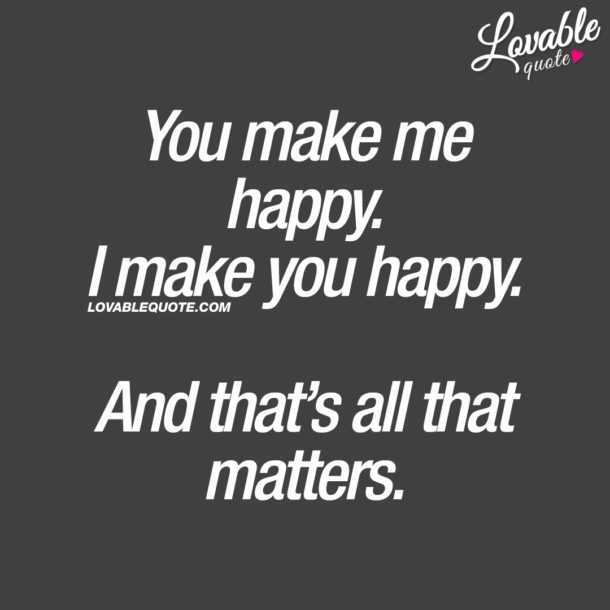 You make me happy. I make you happy. And that's all that matters.