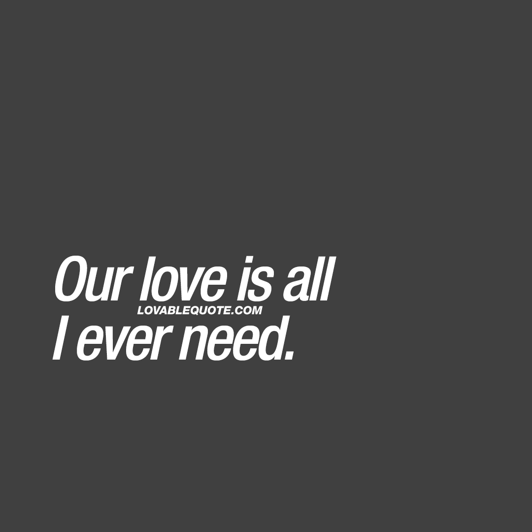 Our love is all I ever need.